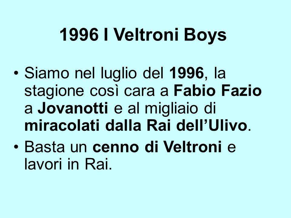 1996 I Veltroni Boys Siamo nel luglio del 1996, la stagione così cara a Fabio Fazio a Jovanotti e al migliaio di miracolati dalla Rai dell'Ulivo.