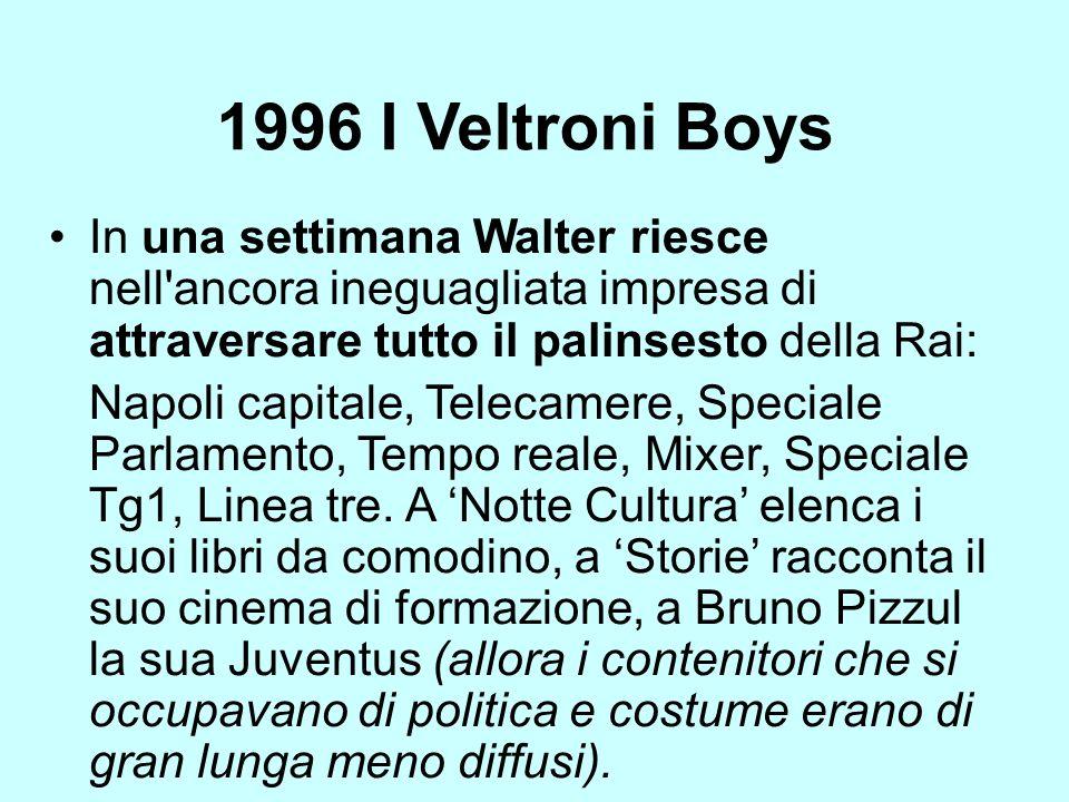 1996 I Veltroni Boys In una settimana Walter riesce nell ancora ineguagliata impresa di attraversare tutto il palinsesto della Rai: