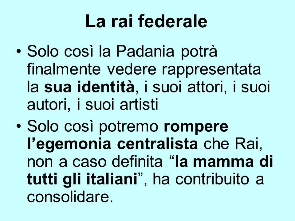 La rai federale Solo così la Padania potrà finalmente vedere rappresentata la sua identità, i suoi attori, i suoi autori, i suoi artisti.