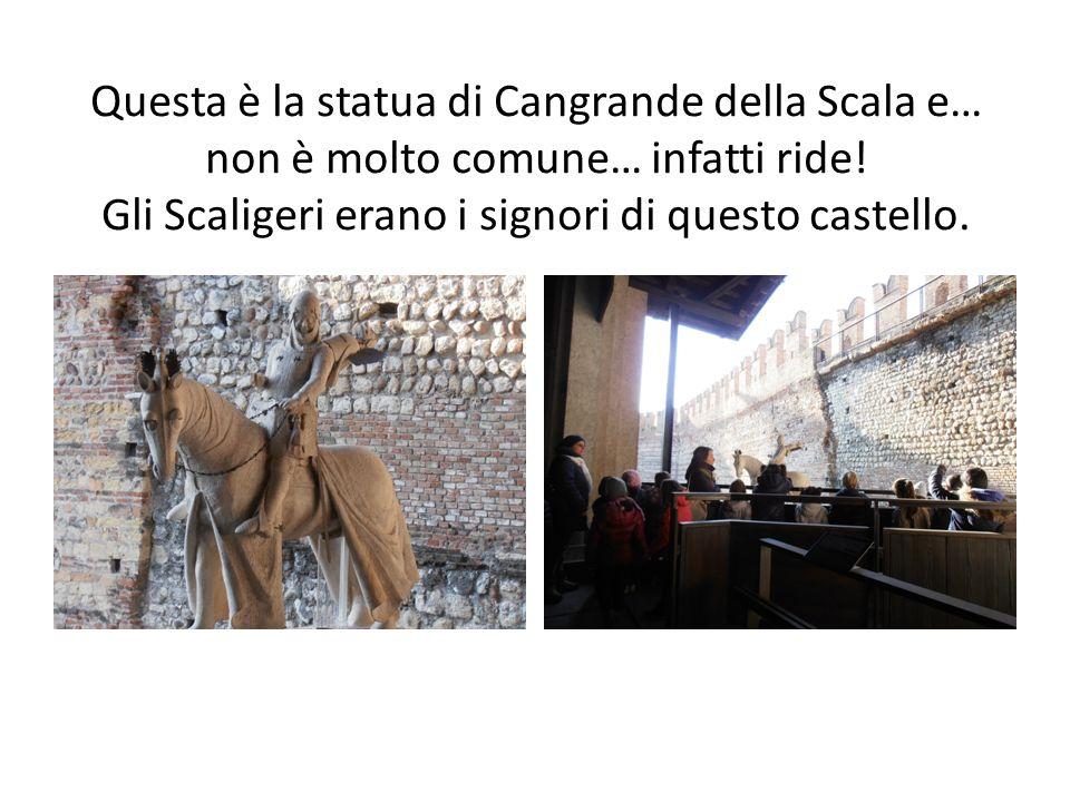 Questa è la statua di Cangrande della Scala e… non è molto comune… infatti ride.