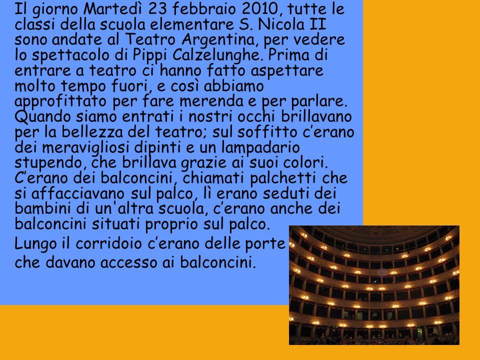 Il giorno Martedì 23 febbraio 2010, tutte le classi della scuola elementare S. Nicola II sono andate al Teatro Argentina, per vedere lo spettacolo di Pippi Calzelunghe. Prima di entrare a teatro ci hanno fatto aspettare molto tempo fuori, e così abbiamo approfittato per fare merenda e per parlare. Quando siamo entrati i nostri occhi brillavano per la bellezza del teatro; sul soffitto c'erano dei meravigliosi dipinti e un lampadario stupendo, che brillava grazie ai suoi colori. C'erano dei balconcini, chiamati palchetti che si affacciavano sul palco, lì erano seduti dei bambini di un altra scuola, c'erano anche dei balconcini situati proprio sul palco.