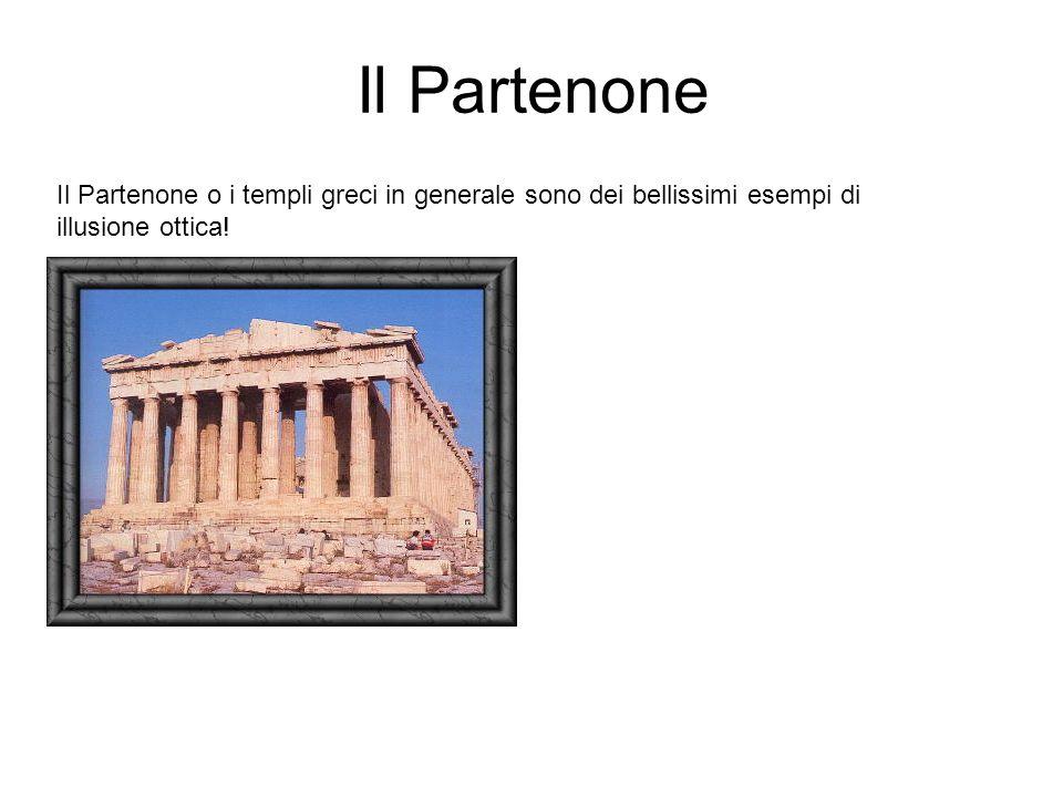 Il Partenone Il Partenone o i templi greci in generale sono dei bellissimi esempi di illusione ottica!