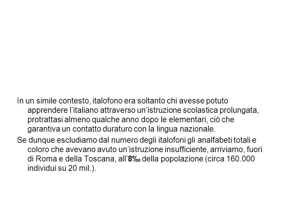 In un simile contesto, italofono era soltanto chi avesse potuto apprendere l'italiano attraverso un'istruzione scolastica prolungata, protrattasi almeno qualche anno dopo le elementari, ciò che garantiva un contatto duraturo con la lingua nazionale.