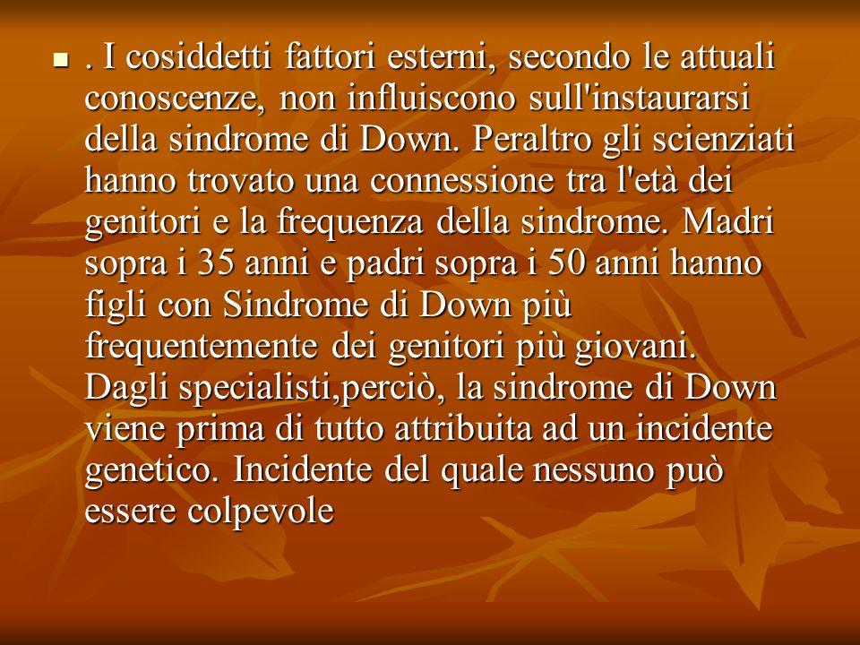 I cosiddetti fattori esterni, secondo le attuali conoscenze, non influiscono sull instaurarsi della sindrome di Down.