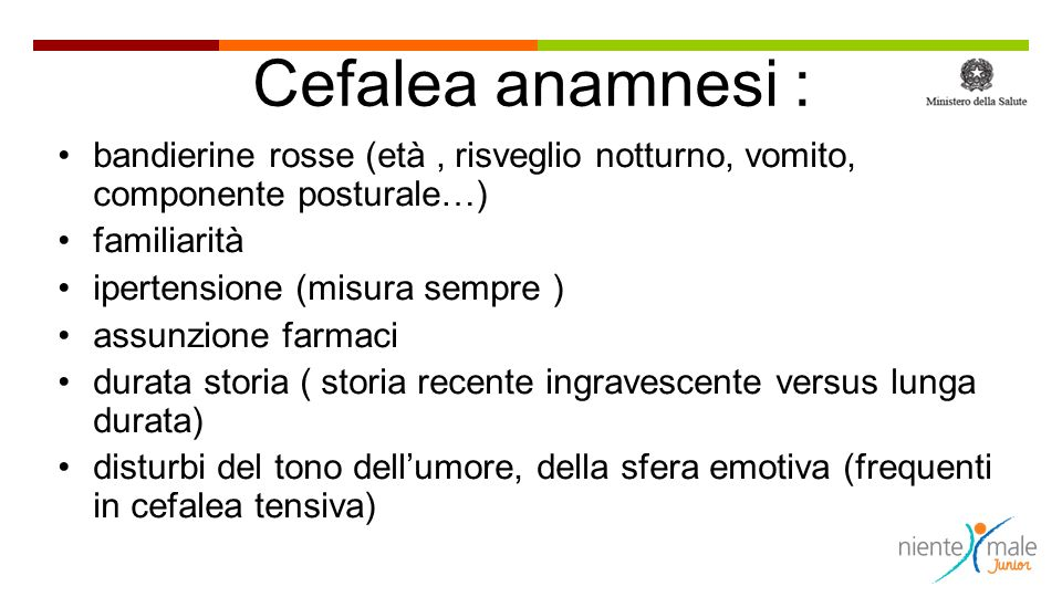 Cefalea anamnesi : bandierine rosse (età , risveglio notturno, vomito, componente posturale…) familiarità.