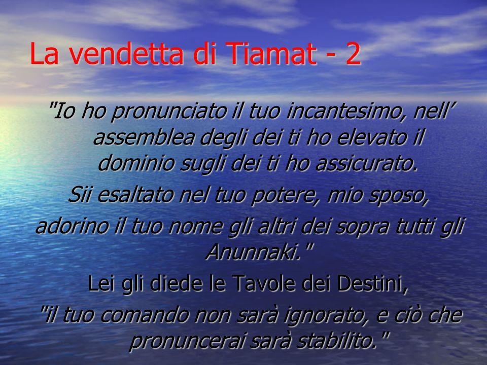 La vendetta di Tiamat - 2 Io ho pronunciato il tuo incantesimo, nell' assemblea degli dei ti ho elevato il dominio sugli dei ti ho assicurato.