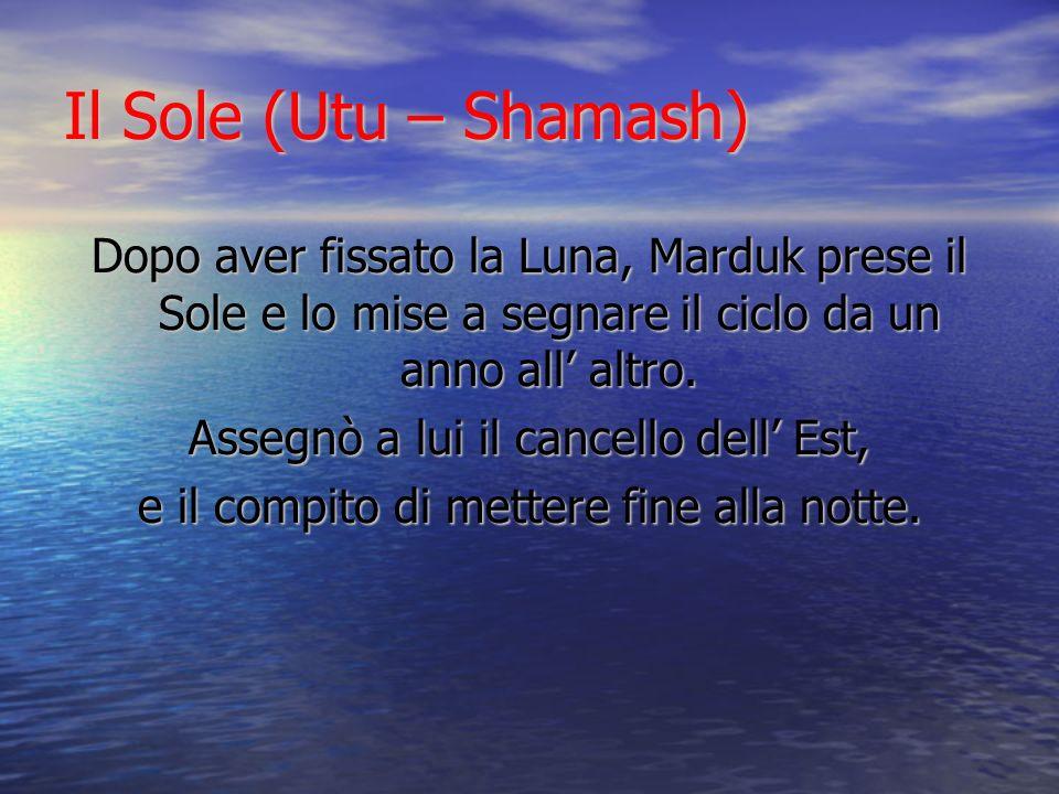Il Sole (Utu – Shamash)Dopo aver fissato la Luna, Marduk prese il Sole e lo mise a segnare il ciclo da un anno all' altro.