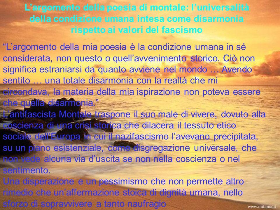 L'argomento della poesia di montale: l'universalità della condizione umana intesa come disarmonia rispetto ai valori del fascismo