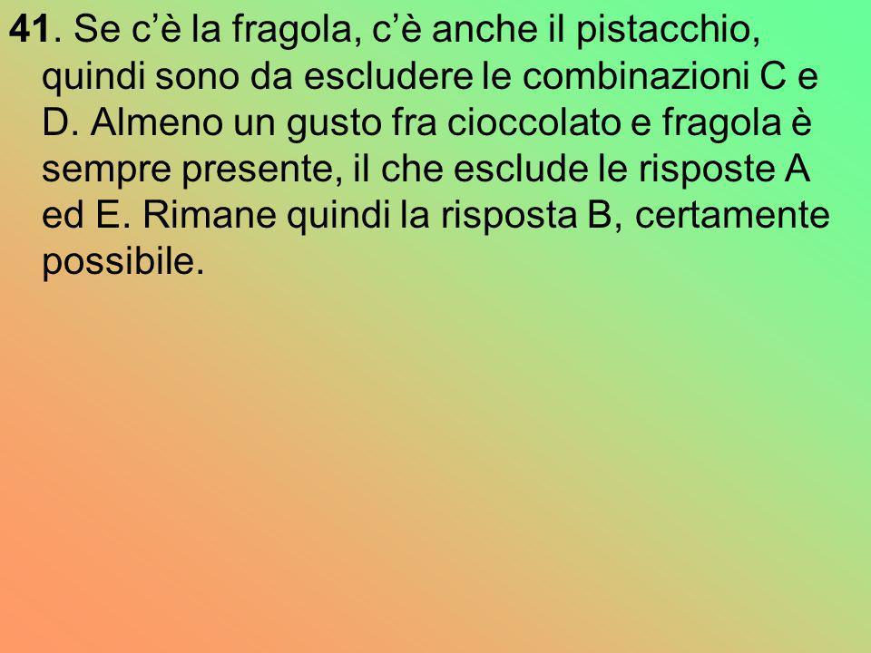 41. Se c'è la fragola, c'è anche il pistacchio, quindi sono da escludere le combinazioni C e D.