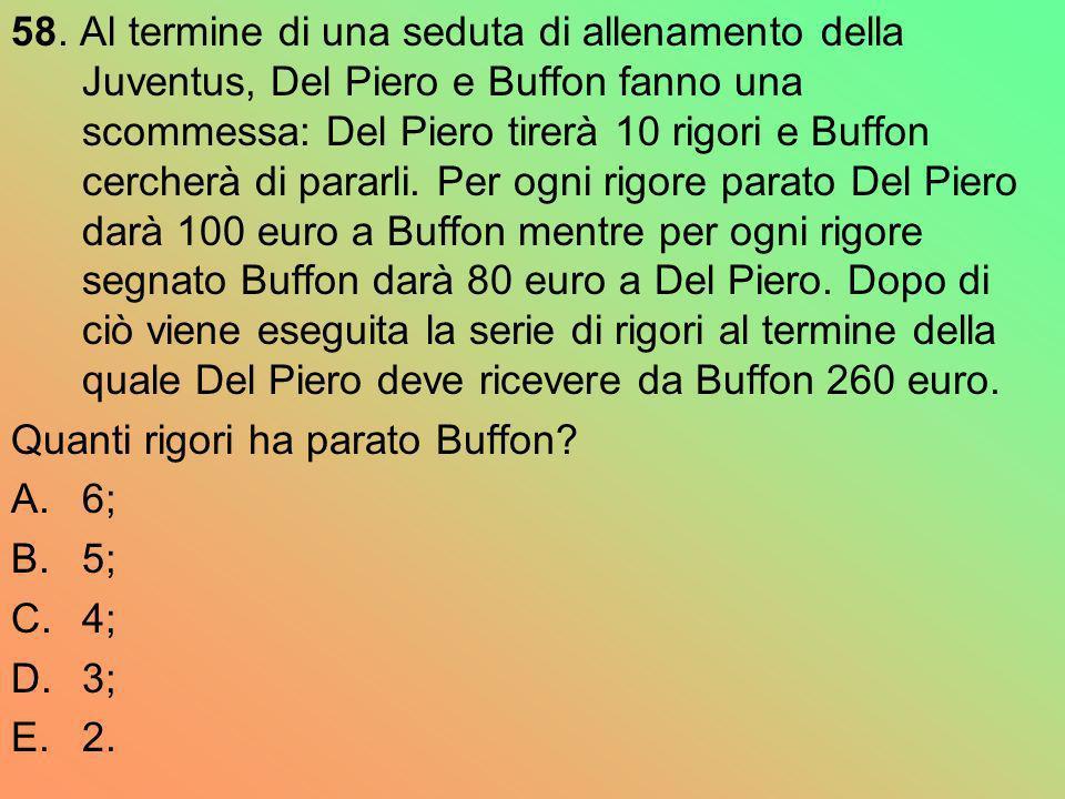 58. Al termine di una seduta di allenamento della Juventus, Del Piero e Buffon fanno una scommessa: Del Piero tirerà 10 rigori e Buffon cercherà di pararli. Per ogni rigore parato Del Piero darà 100 euro a Buffon mentre per ogni rigore segnato Buffon darà 80 euro a Del Piero. Dopo di ciò viene eseguita la serie di rigori al termine della quale Del Piero deve ricevere da Buffon 260 euro.