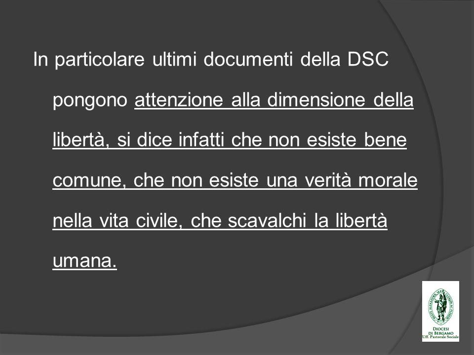 In particolare ultimi documenti della DSC pongono attenzione alla dimensione della libertà, si dice infatti che non esiste bene comune, che non esiste una verità morale nella vita civile, che scavalchi la libertà umana.