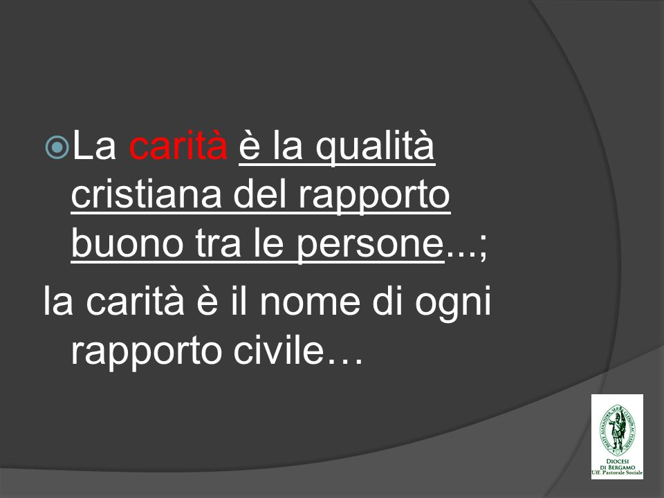 La carità è la qualità cristiana del rapporto buono tra le persone...;