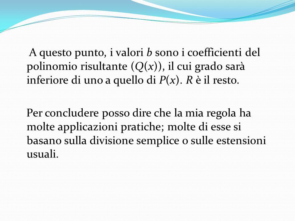 A questo punto, i valori b sono i coefficienti del polinomio risultante (Q(x)), il cui grado sarà inferiore di uno a quello di P(x).