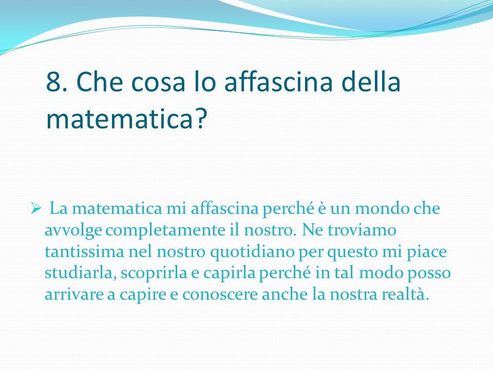 8. Che cosa lo affascina della matematica