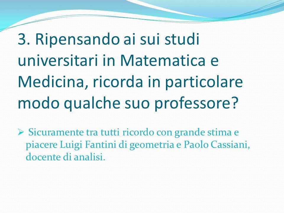 3. Ripensando ai sui studi universitari in Matematica e Medicina, ricorda in particolare modo qualche suo professore