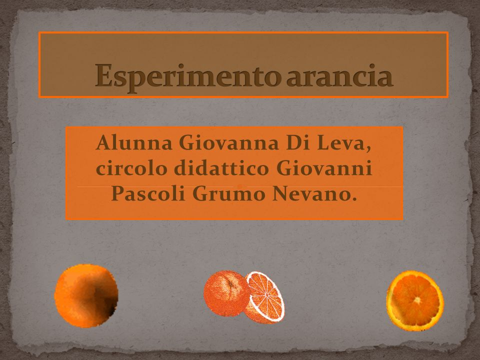 Esperimento arancia Alunna Giovanna Di Leva, circolo didattico Giovanni Pascoli Grumo Nevano.