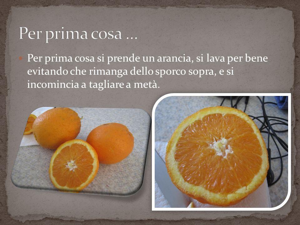 Per prima cosa … Per prima cosa si prende un arancia, si lava per bene evitando che rimanga dello sporco sopra, e si incomincia a tagliare a metà.