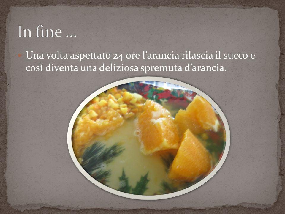In fine … Una volta aspettato 24 ore l'arancia rilascia il succo e così diventa una deliziosa spremuta d'arancia.