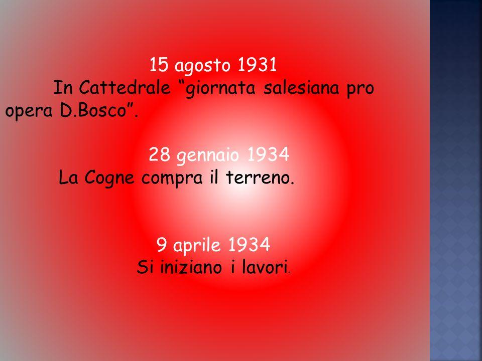 15 agosto 1931 In Cattedrale giornata salesiana pro opera D.Bosco . 28 gennaio 1934. La Cogne compra il terreno.