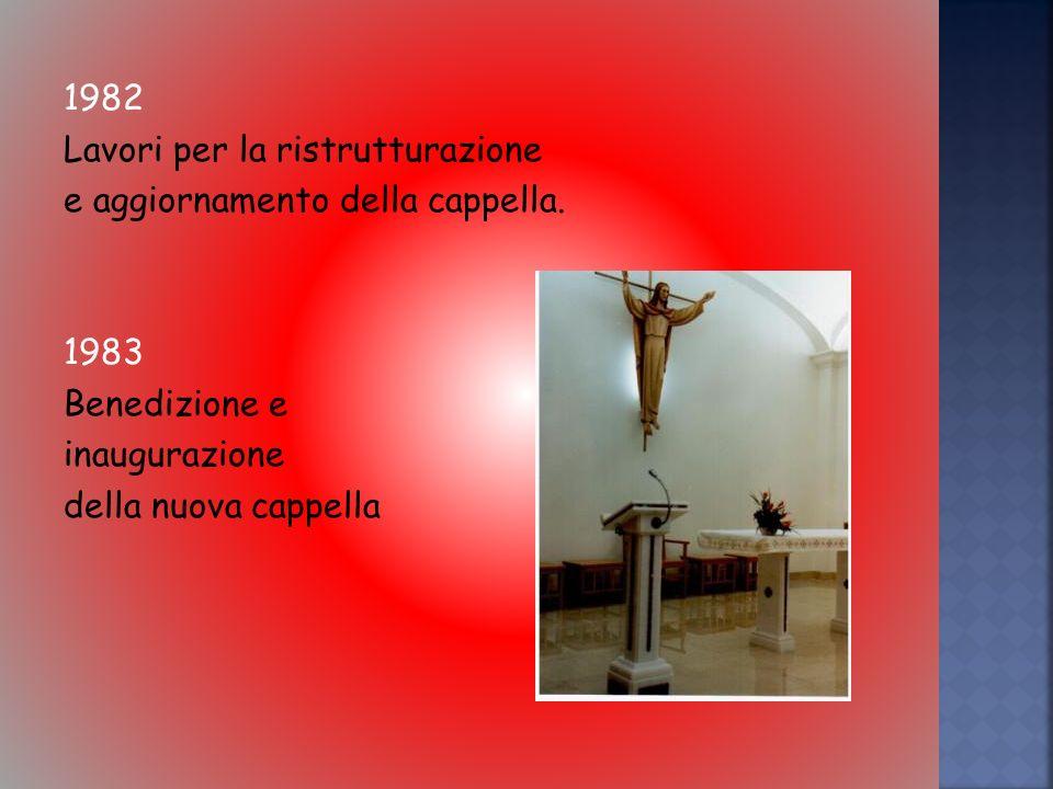 1982 Lavori per la ristrutturazione. e aggiornamento della cappella. 1983. Benedizione e. inaugurazione.