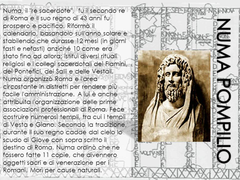 Numa, il re sacerdote , fu il secondo re di Roma e il suo regno di 43 anni fu prospero e pacifico. Riformò il calendario, basandolo sull anno solare e stabilendo che durasse 12 mesi (in giorni fasti e nefasti) anziché 10 come era stato fino ad allora; istituì diversi rituali religiosi e i collegi sacerdotali dei Flamini, dei Pontefici, dei Salii e delle Vestali. Numa organizzò Roma e l area circostante in distretti per rendere più facile l amministrazione. A lui è anche attribuita l organizzazione delle prime associazioni professionali di Roma. Fece costruire numerosi templi, tra cui i templi di Vesta e Giano. Secondo la tradizione, durante il suo regno cadde dal cielo lo scudo di Giove con sopra scritto il destino di Roma. Numa ordinò che ne fossero fatte 11 copie, che divennero oggetti sacri e di venerazione per i Romani. Morì per cause naturali.
