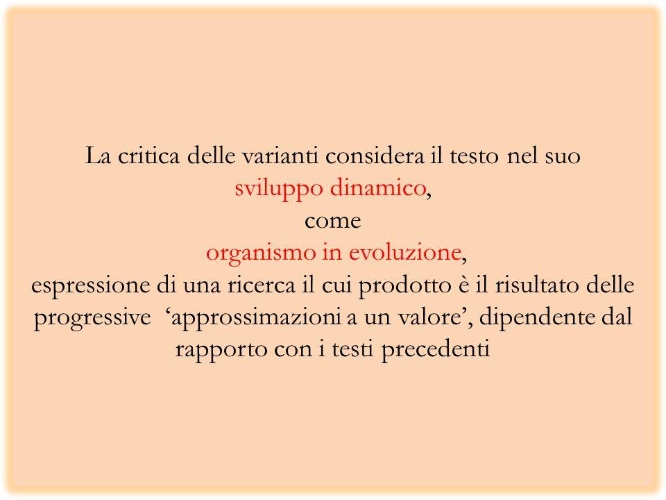 La critica delle varianti considera il testo nel suo sviluppo dinamico, come organismo in evoluzione, espressione di una ricerca il cui prodotto è il risultato delle progressive 'approssimazioni a un valore', dipendente dal rapporto con i testi precedenti