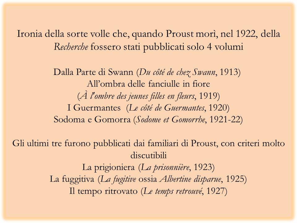 Ironia della sorte volle che, quando Proust morì, nel 1922, della Recherche fossero stati pubblicati solo 4 volumi Dalla Parte di Swann (Du côté de chez Swann, 1913) All'ombra delle fanciulle in fiore (À l ombre des jeunes filles en fleurs, 1919) I Guermantes (Le côté de Guermantes, 1920) Sodoma e Gomorra (Sodome et Gomorrhe, 1921-22) Gli ultimi tre furono pubblicati dai familiari di Proust, con criteri molto discutibili La prigioniera (La prisonnière, 1923) La fuggitiva (La fugitive ossia Albertine disparue, 1925) Il tempo ritrovato (Le temps retrouvé, 1927)