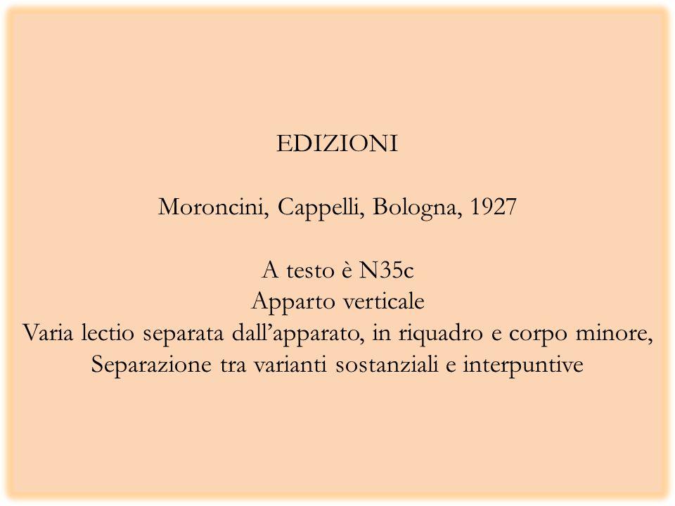 EDIZIONI Moroncini, Cappelli, Bologna, 1927 A testo è N35c Apparto verticale Varia lectio separata dall'apparato, in riquadro e corpo minore, Separazione tra varianti sostanziali e interpuntive