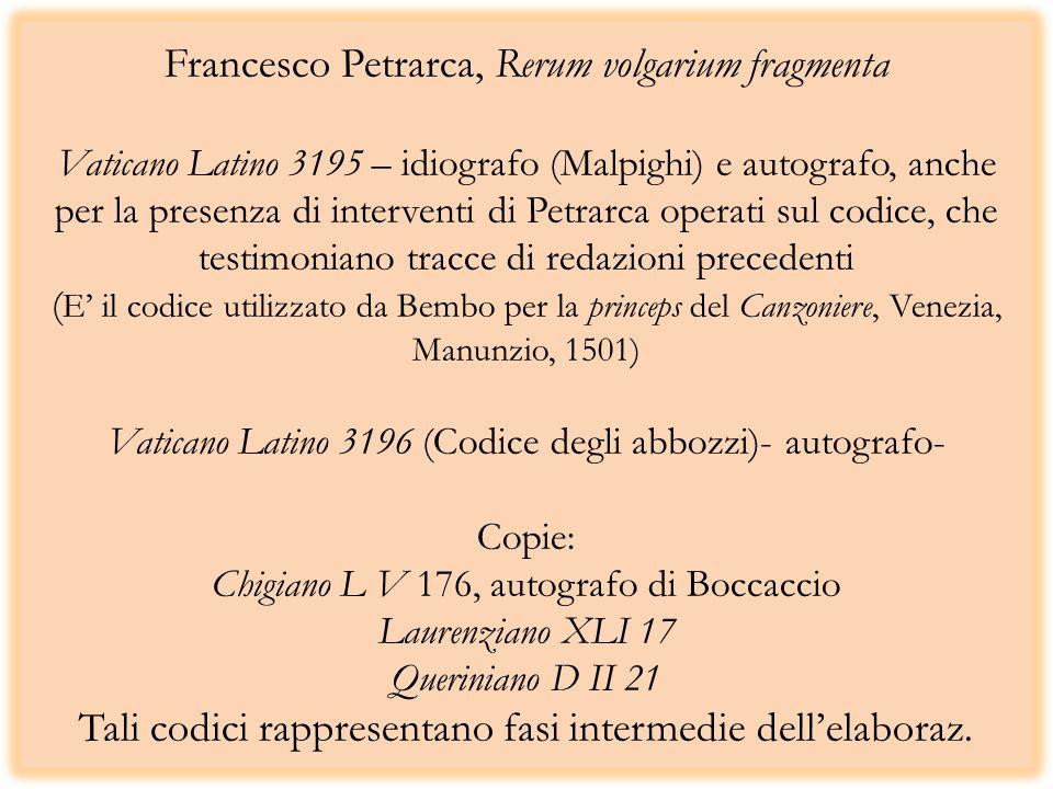Francesco Petrarca, Rerum volgarium fragmenta Vaticano Latino 3195 – idiografo (Malpighi) e autografo, anche per la presenza di interventi di Petrarca operati sul codice, che testimoniano tracce di redazioni precedenti (E' il codice utilizzato da Bembo per la princeps del Canzoniere, Venezia, Manunzio, 1501) Vaticano Latino 3196 (Codice degli abbozzi)- autografo- Copie: Chigiano L V 176, autografo di Boccaccio Laurenziano XLI 17 Queriniano D II 21 Tali codici rappresentano fasi intermedie dell'elaboraz.
