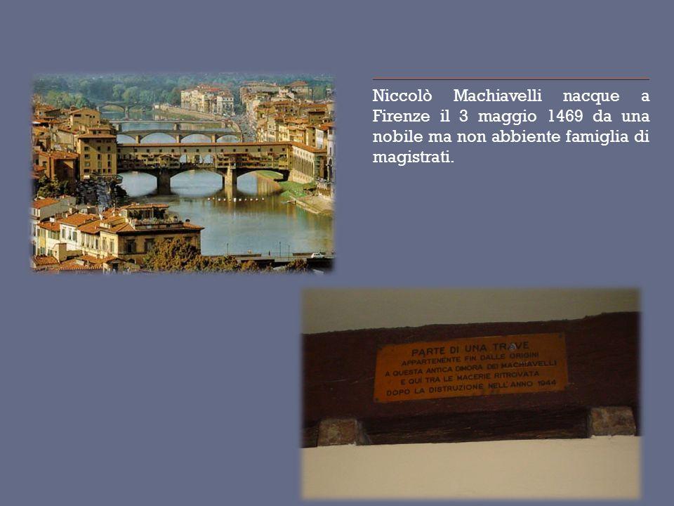 Niccolò Machiavelli nacque a Firenze il 3 maggio 1469 da una nobile ma non abbiente famiglia di magistrati.