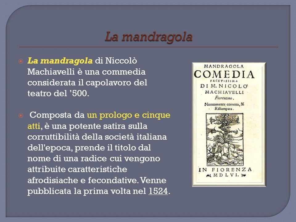 La mandragola La mandragola di Niccolò Machiavelli è una commedia considerata il capolavoro del teatro del '500.