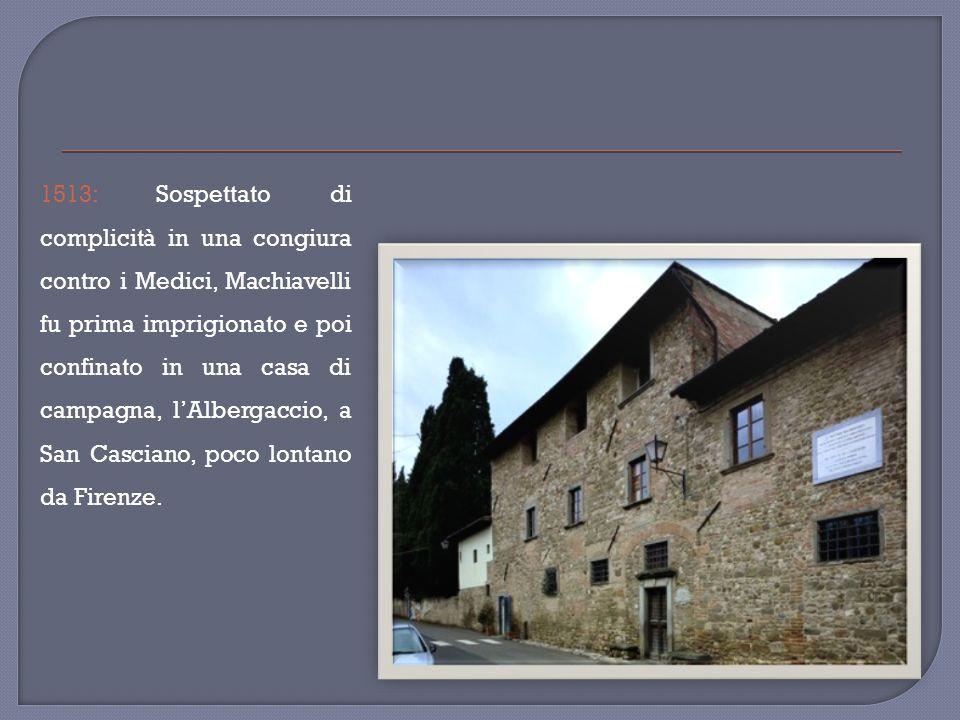 1513: Sospettato di complicità in una congiura contro i Medici, Machiavelli fu prima imprigionato e poi confinato in una casa di campagna, l'Albergaccio, a San Casciano, poco lontano da Firenze.