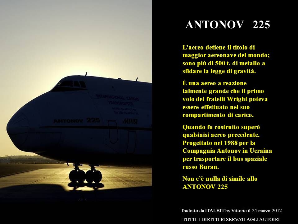 ANTONOV 225 L'aereo detiene il titolo di maggior aereonave del mondo; sono più di 500 t. di metallo a sfidare la legge di gravità.