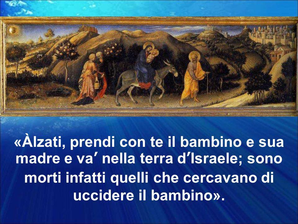 «Àlzati, prendi con te il bambino e sua madre e va' nella terra d'Israele; sono morti infatti quelli che cercavano di uccidere il bambino».