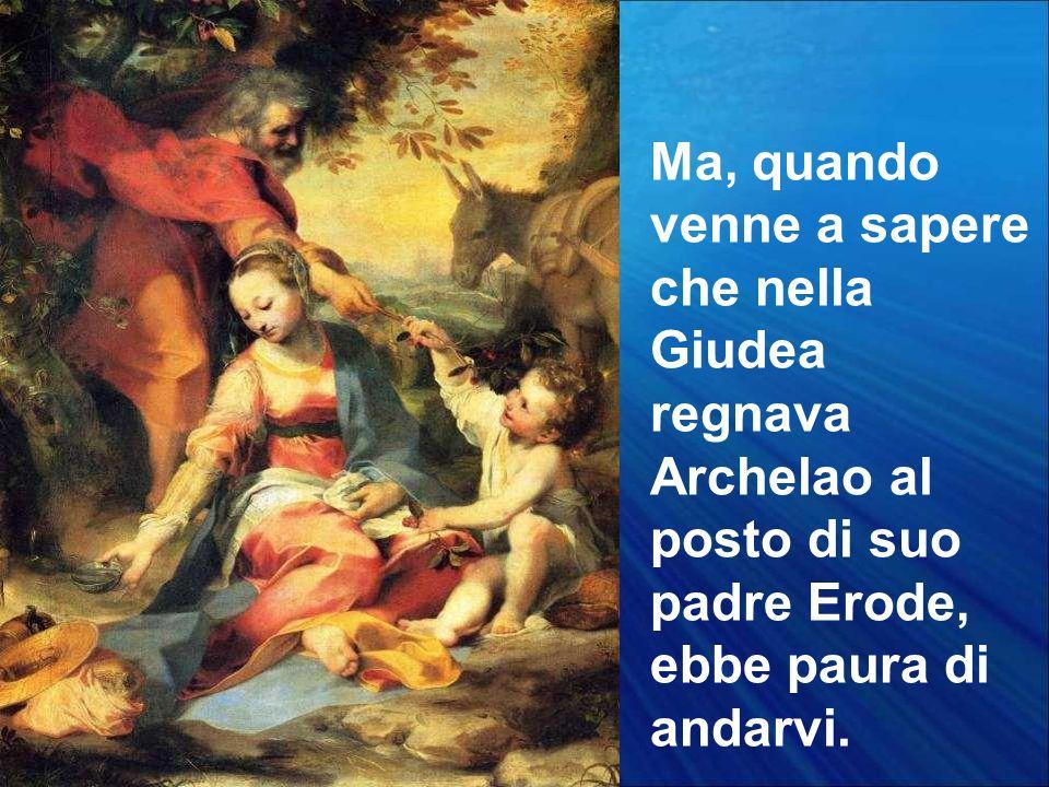 Ma, quando venne a sapere che nella Giudea regnava Archelao al posto di suo padre Erode, ebbe paura di andarvi.