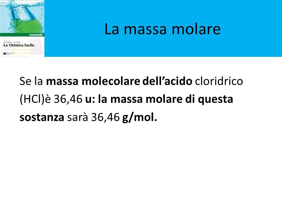 La massa molare Se la massa molecolare dell'acido cloridrico (HCl)è 36,46 u: la massa molare di questa sostanza sarà 36,46 g/mol.