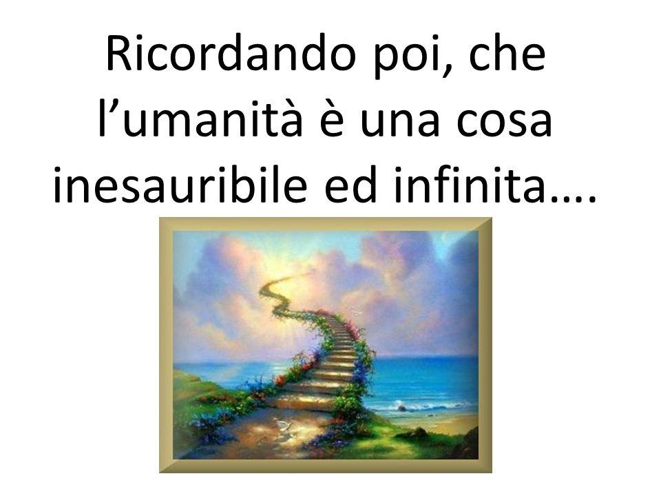 Ricordando poi, che l'umanità è una cosa inesauribile ed infinita….