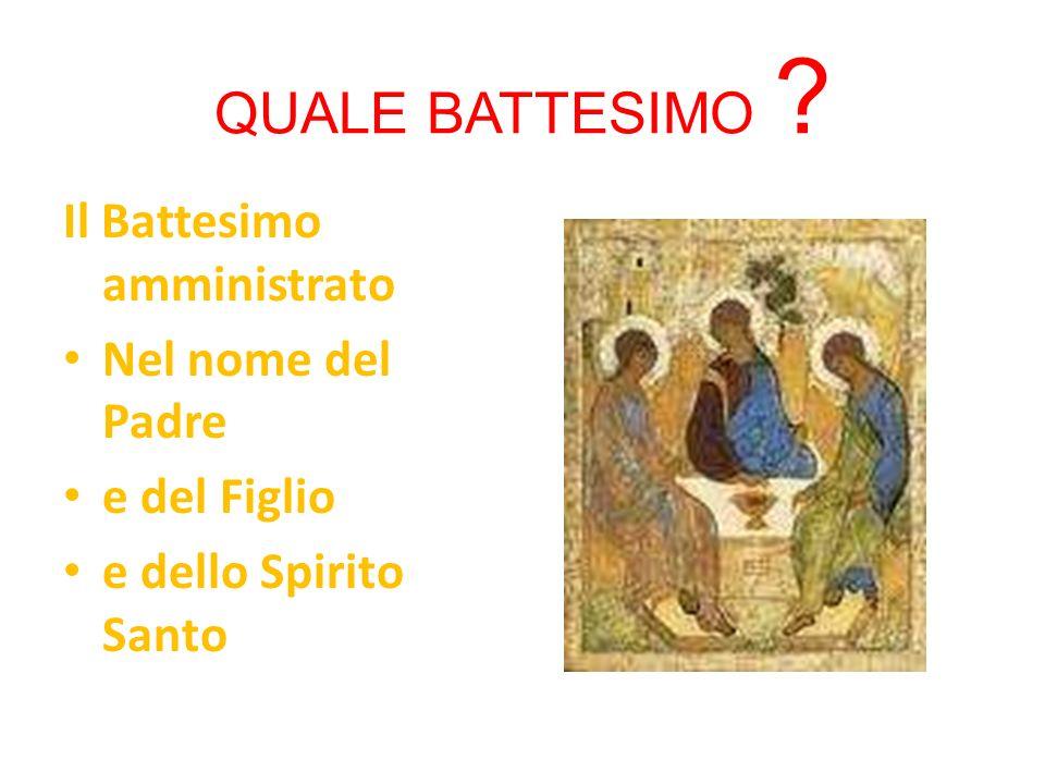 QUALE BATTESIMO Il Battesimo amministrato Nel nome del Padre