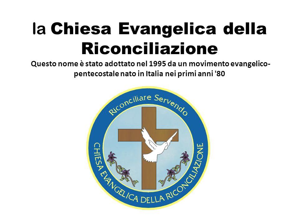 la Chiesa Evangelica della Riconciliazione Questo nome è stato adottato nel 1995 da un movimento evangelico-pentecostale nato in Italia nei primi anni 80
