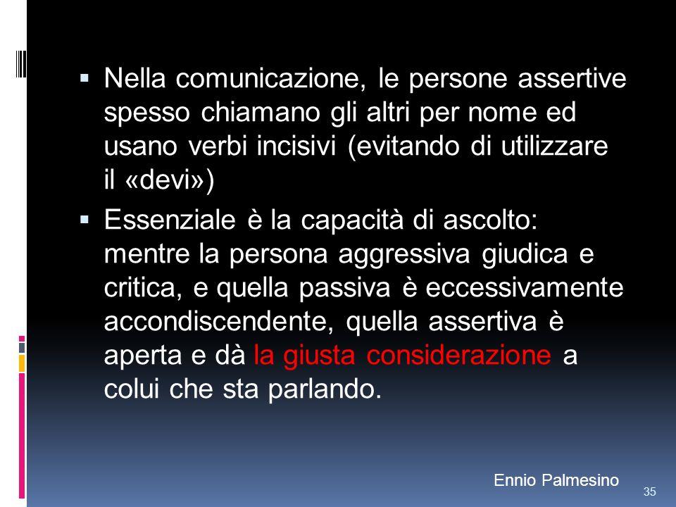 Nella comunicazione, le persone assertive spesso chiamano gli altri per nome ed usano verbi incisivi (evitando di utilizzare il «devi»)