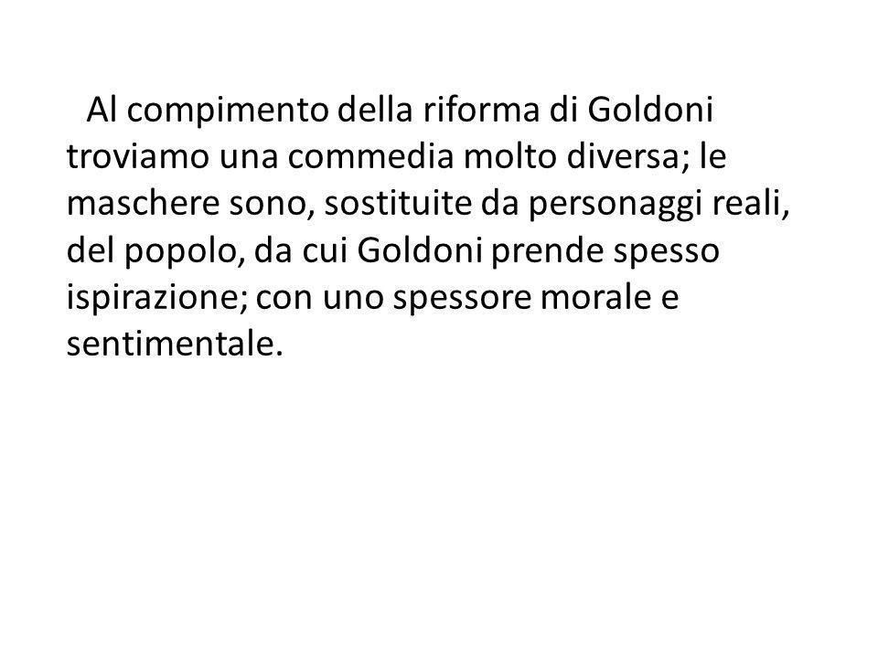 Al compimento della riforma di Goldoni troviamo una commedia molto diversa; le maschere sono, sostituite da personaggi reali, del popolo, da cui Goldoni prende spesso ispirazione; con uno spessore morale e sentimentale.