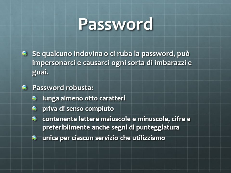 Password Se qualcuno indovina o ci ruba la password, può̀ impersonarci e causarci ogni sorta di imbarazzi e guai.