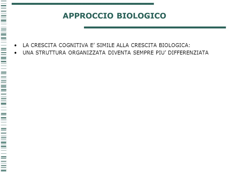 APPROCCIO BIOLOGICO LA CRESCITA COGNITIVA E' SIMILE ALLA CRESCITA BIOLOGICA: UNA STRUTTURA ORGANIZZATA DIVENTA SEMPRE PIU' DIFFERENZIATA.