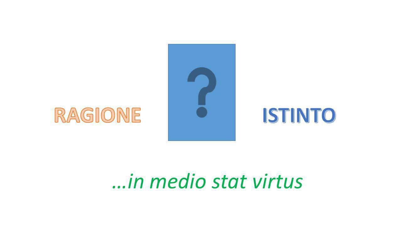 RAGIONE ISTINTO …in medio stat virtus