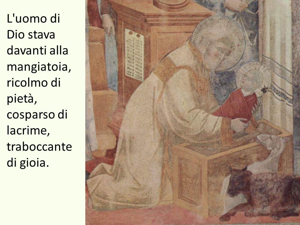 L uomo di Dio stava davanti alla mangiatoia, ricolmo di pietà, cosparso di lacrime, traboccante di gioia.