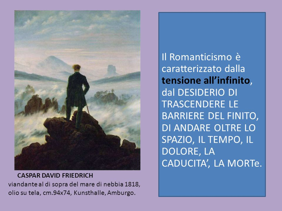 Il Romanticismo è caratterizzato dalla tensione all'infinito, dal DESIDERIO DI TRASCENDERE LE BARRIERE DEL FINITO, DI ANDARE OLTRE LO SPAZIO, IL TEMPO, IL DOLORE, LA CADUCITA', LA MORTe.