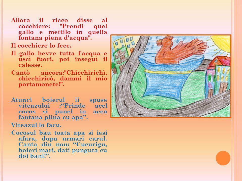 Allora il ricco disse al cocchiere: Prendi quel gallo e mettilo in quella fontana piena d acqua .