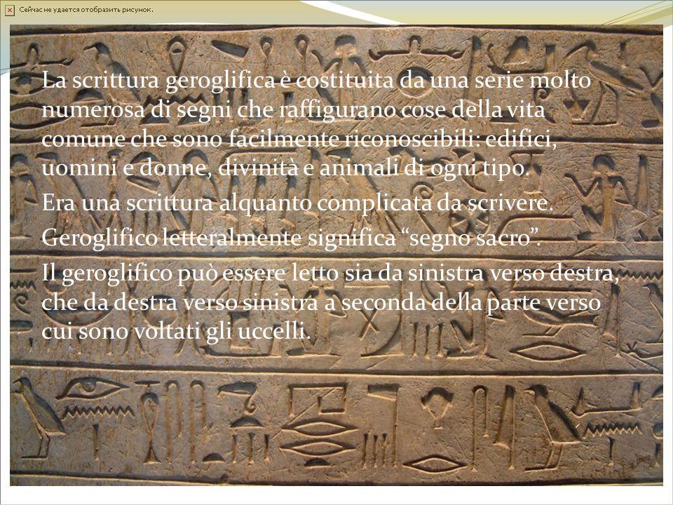 La scrittura geroglifica è costituita da una serie molto numerosa di segni che raffigurano cose della vita comune che sono facilmente riconoscibili: edifici, uomini e donne, divinità e animali di ogni tipo.