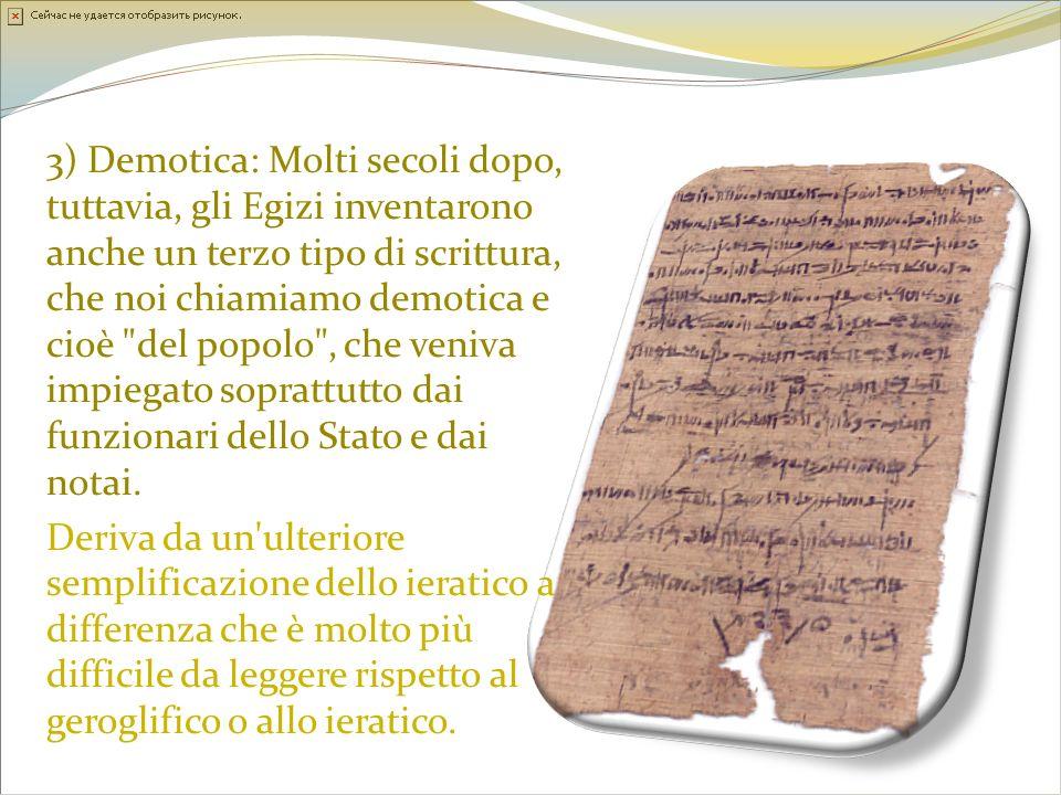 3) Demotica: Molti secoli dopo, tuttavia, gli Egizi inventarono anche un terzo tipo di scrittura, che noi chiamiamo demotica e cioè del popolo , che veniva impiegato soprattutto dai funzionari dello Stato e dai notai.