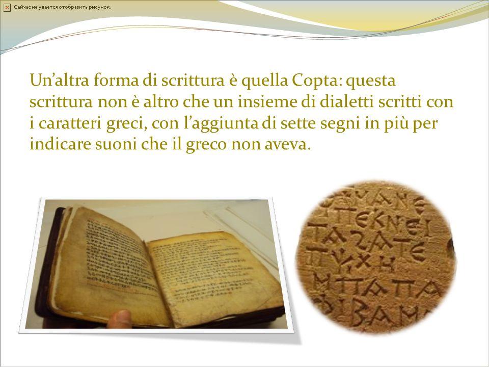 Un'altra forma di scrittura è quella Copta: questa scrittura non è altro che un insieme di dialetti scritti con i caratteri greci, con l'aggiunta di sette segni in più per indicare suoni che il greco non aveva.